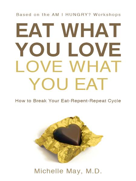 Eat What You Love, Love What You Eat: How to Break Your Eat-Repent-Repeat Cycle By: Michelle May M.D.