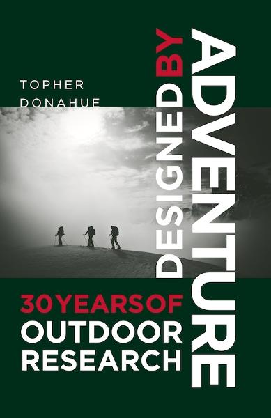 Designed by Adventure: 30 Years of Outdoor Research By: Topher Donahue