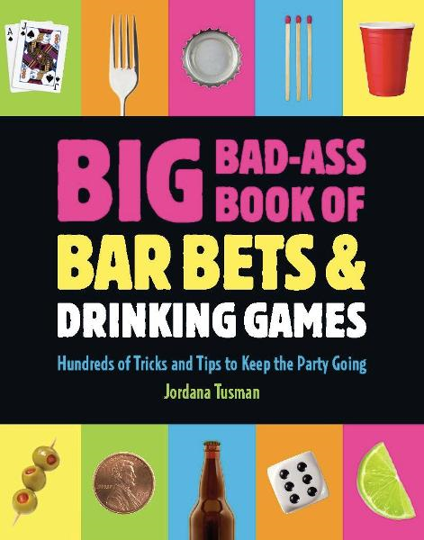 Big Bad-Ass Book of Bar Bets and Drinking Games By: Jordana Tusman