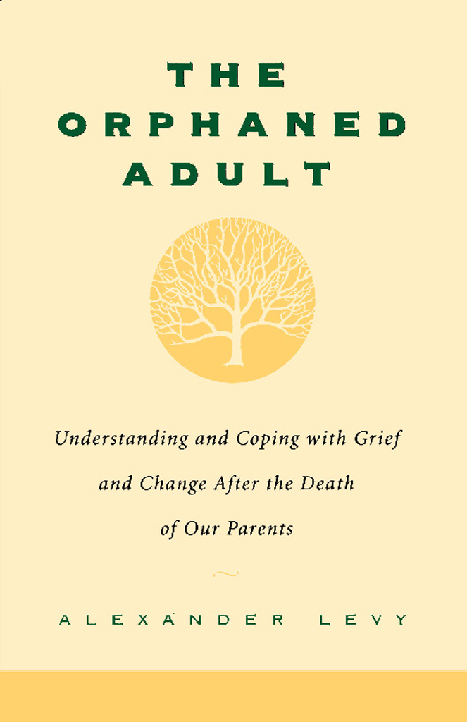 The Orphaned Adult: Understanding And Coping With Grief And Change After The Death Of Our Parents By: Alexander Levy