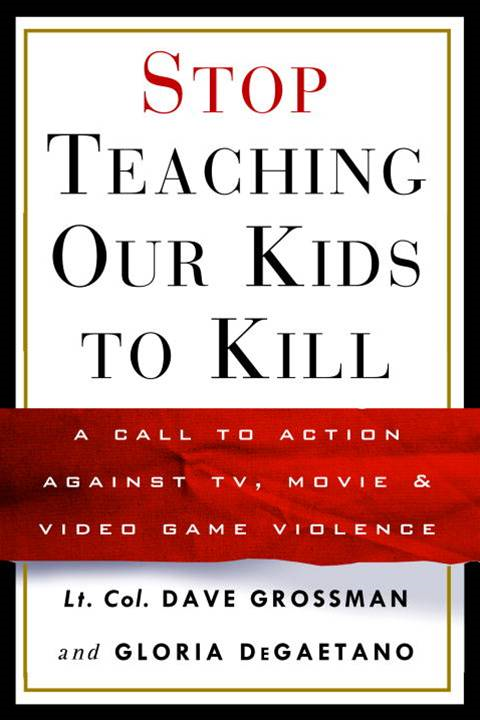 Stop Teaching Our Kids to Kill By: Gloria Degaetano,Lt. Col. Dave Grossman