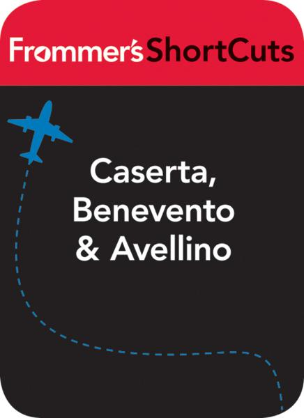 Caserta, Benevento and Avellino, Italy Frommer's ShortCuts
