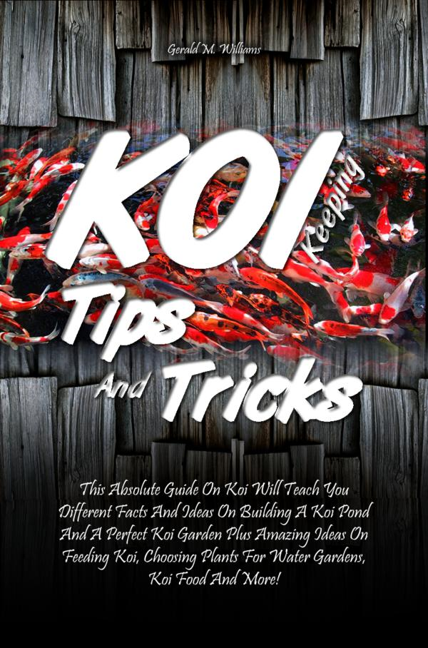 Koi Keeping Tips And Tricks By: Gerald M. Williams