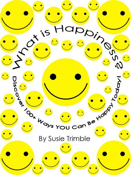 What is Happiness?  Discover 100+ Ways YOU Can Be Happy Today! By: Tammy Trimble