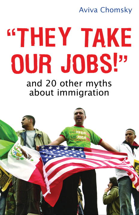 They Take Our Jobs! By: Aviva Chomsky