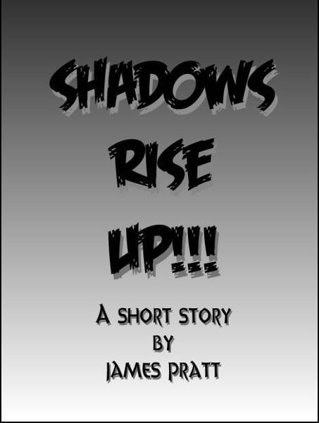 Shadows Rise Up!!! By: James Pratt