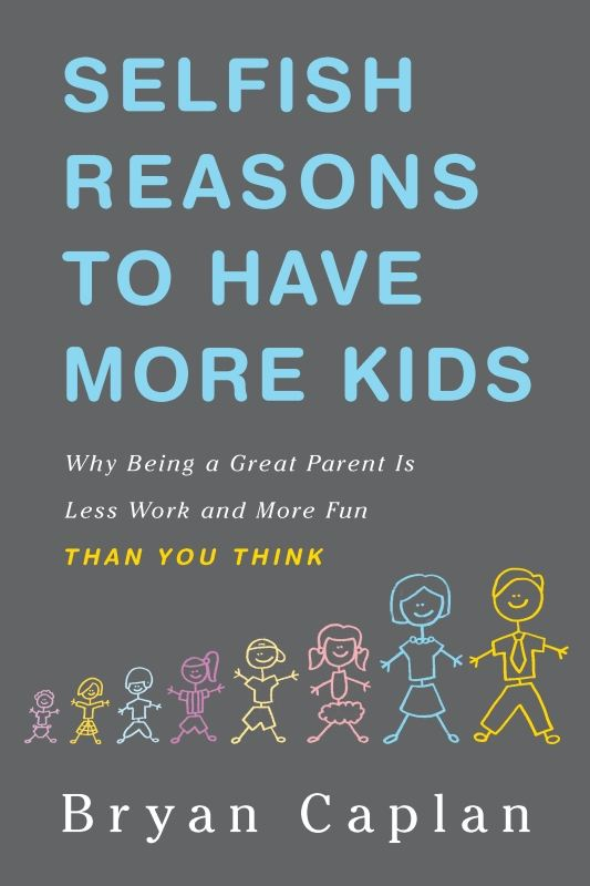 Selfish Reasons to Have More Kids By: Bryan Caplan