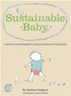 Sustainable Baby: A Parent's Practical Guide To Consuming Less And Livin G Better: