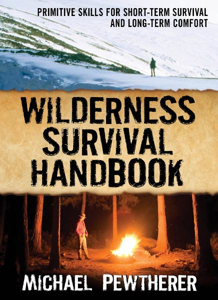 Wilderness Survival Handbook : Primitive Skills for Short-Term Survival and Long-Term Comfort: Primitive Skills for Short-Term Survival and Long-Term Comfort By: Michael Pewtherer