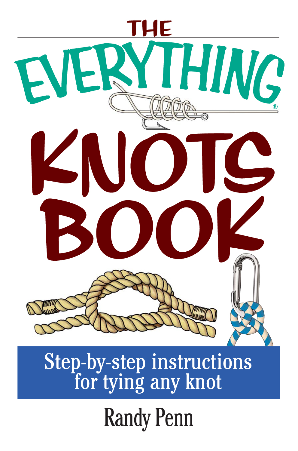 The Everything Knots Book: Step-By-Step Instructions for Tying Any Knot By: Randy Penn