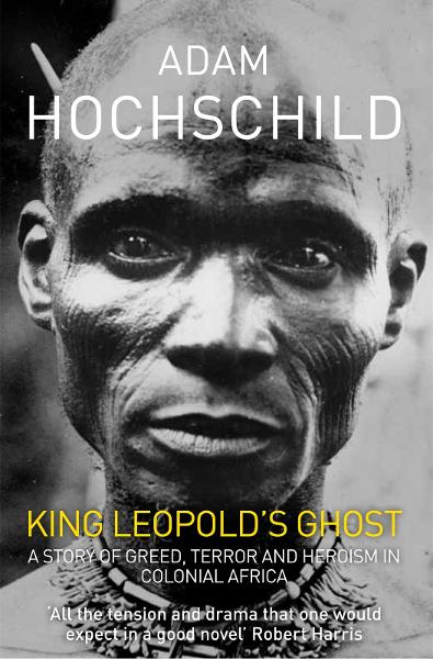 King Leopold's Ghost A Story of Greed,  Terror and Heroism in Colonial Africa