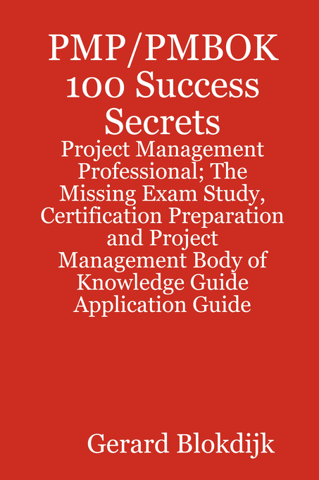 PMP/PMBOK 100 Success Secrets - Project Management Professional; The Missing Exam Study, Certification Preparation and Project Management Body of Knowledge Application Guide By: Gerard Blokdijk