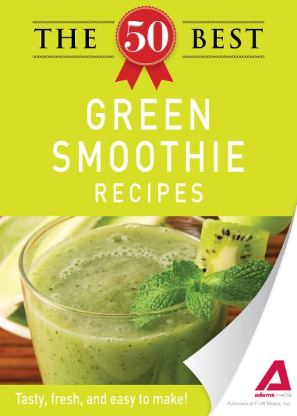 The 50 Best Green Smoothie Recipes: Tasty, fresh, and easy to make! By: Editors of Adams Media