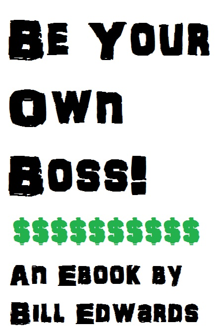 BE YOUR OWN BOSS By: Bill Edwards