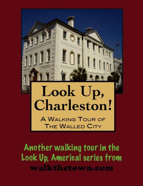 Look Up, Charleston! A Walking Tour of Charleston, South Carolina: Walled City By: Doug Gelbert