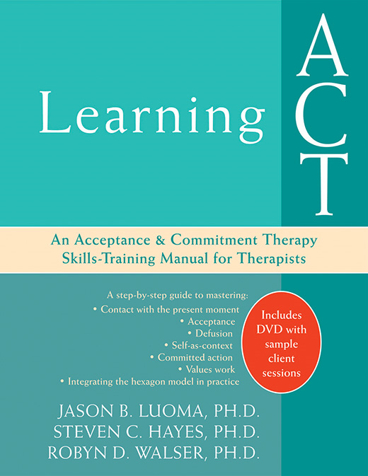 Learning ACT By: Jason Luoma, PhD,Robyn Walser, PhD,Steven C. Hayes, PhD