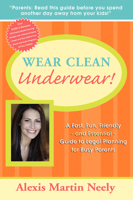 Wear Clean Underwear!:   A Fast, Fun, Friendly and Essential Guide to Legal Planning for Busy Parents By: Alexis Martin Neely