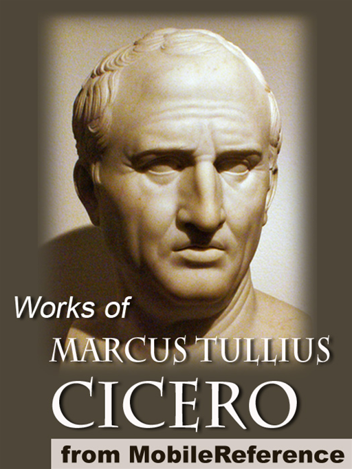 Works Of Marcus Tullius Cicero: Includes On Moral Duties (De Officiis), Academica, Complete Orations, And More (Mobi Collected Works) By: Marcus Tullius Cicero