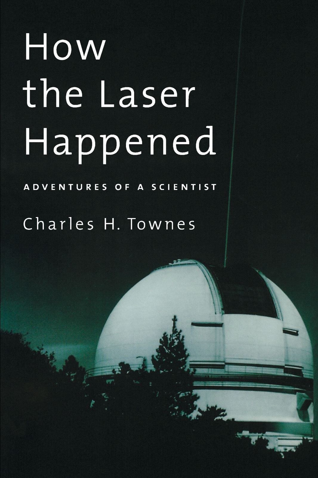 How the Laser Happened : Adventures of a Scientist