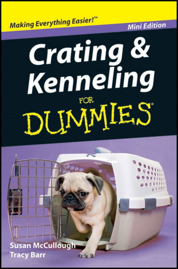 Crating and Kenneling For Dummies®, Mini Edition By: Susan McCullough,Tracy Barr