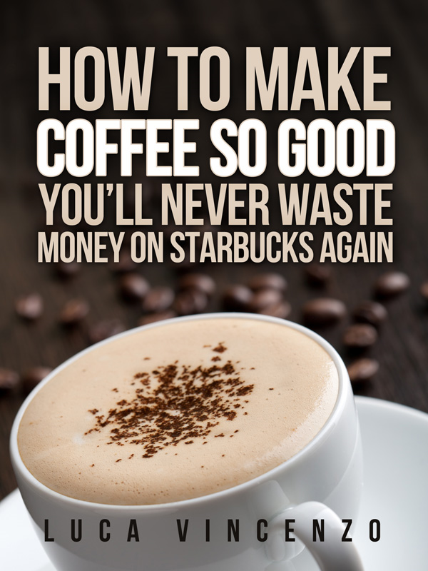 How to Make Coffee So Good You'll Never Waste Money on Starbucks Again By: Luca Vincenzo