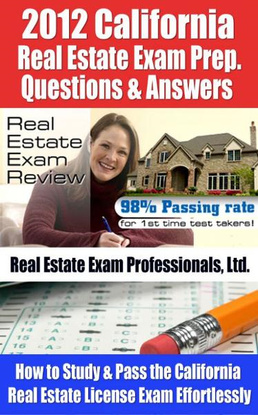 2012 California Real Estate Exam Prep Questions and Answers - How to Study and Pass the California Real Estate License Exam Effortlessly [LIMITED EDITION] By: Real Estate Exam Professionals Ltd.
