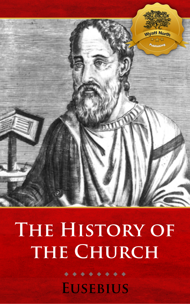 The History of the Church By: Eusebius of Caesarea, Wyatt North