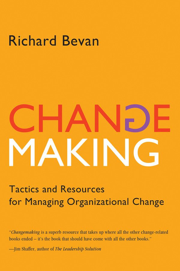 Changemaking: Tactics and Resources for Managing Organizational Change By: Richard Bevan