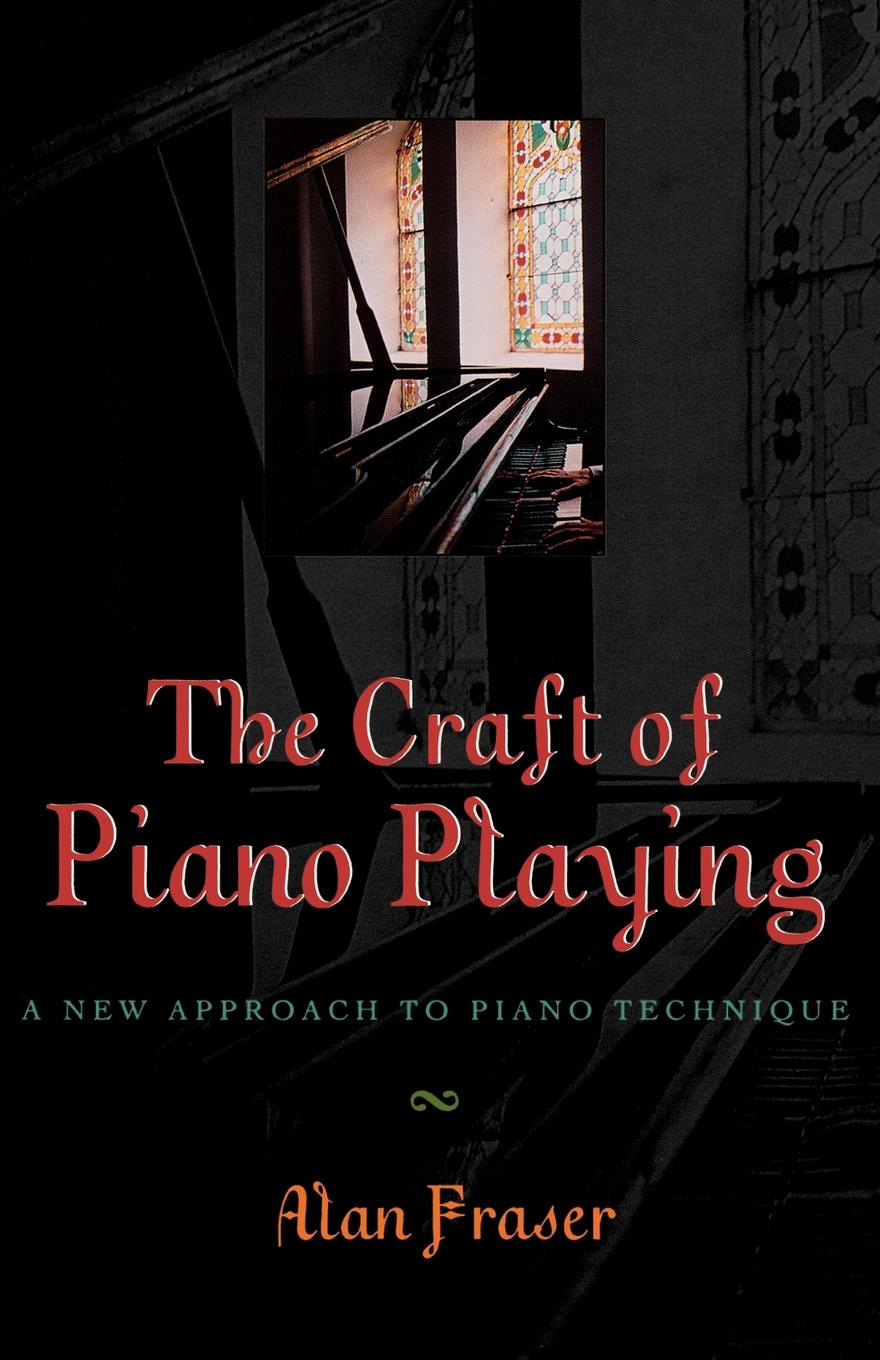 The Craft of Piano Playing: A New Approach to Piano Technique By: Alan Fraser,Sonya Ardan
