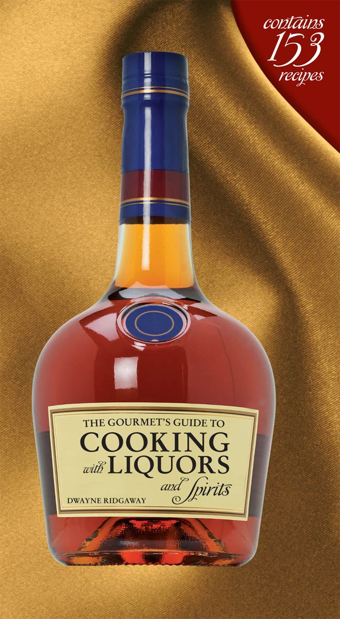 The Gourmet's Guide to Cooking with Liquors and Spirits: Extraordinary Recipes Made with Vodka, Rum, Whiskey, and More! By: Dwayne Ridgaway