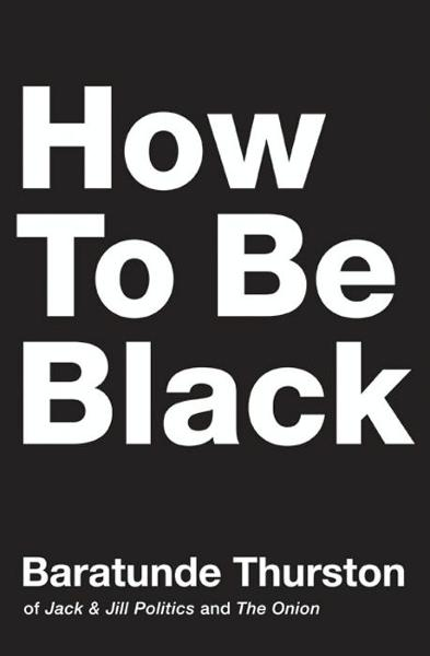 How to Be Black By: Baratunde Thurston
