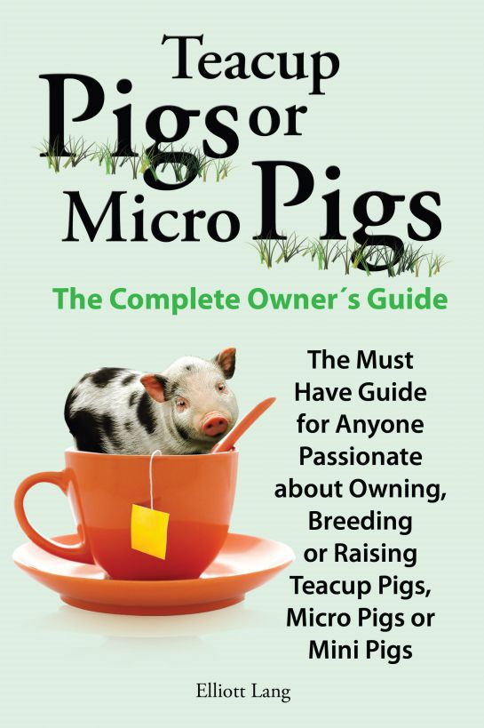Teacup Pigs or Micro Pigs. The Complete Owner's Guide.