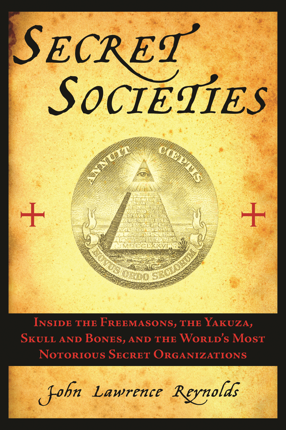 Secret Societies: Inside the Freemasons, the Yakuza, Skull and Bones, and the World's Most Notorious Secret Organizations By: John Lawrence Reynolds