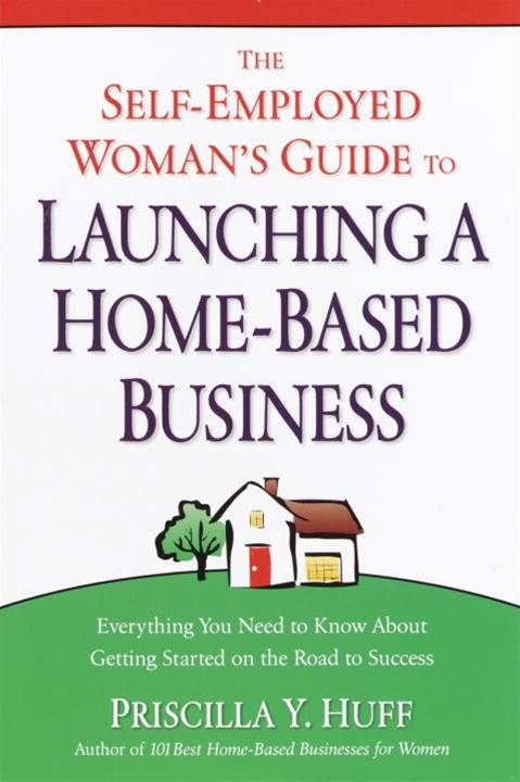 The Self-Employed Woman's Guide to Launching a Home-Based Business By: Priscilla Huff
