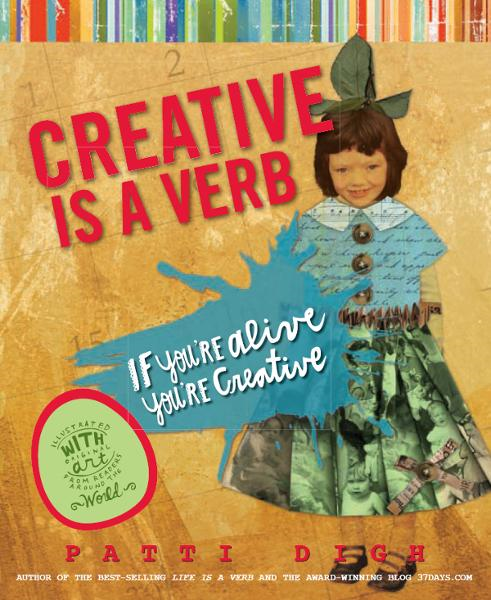 Creative Is a Verb: If You're Alive, You're Creative By: Patti Digh