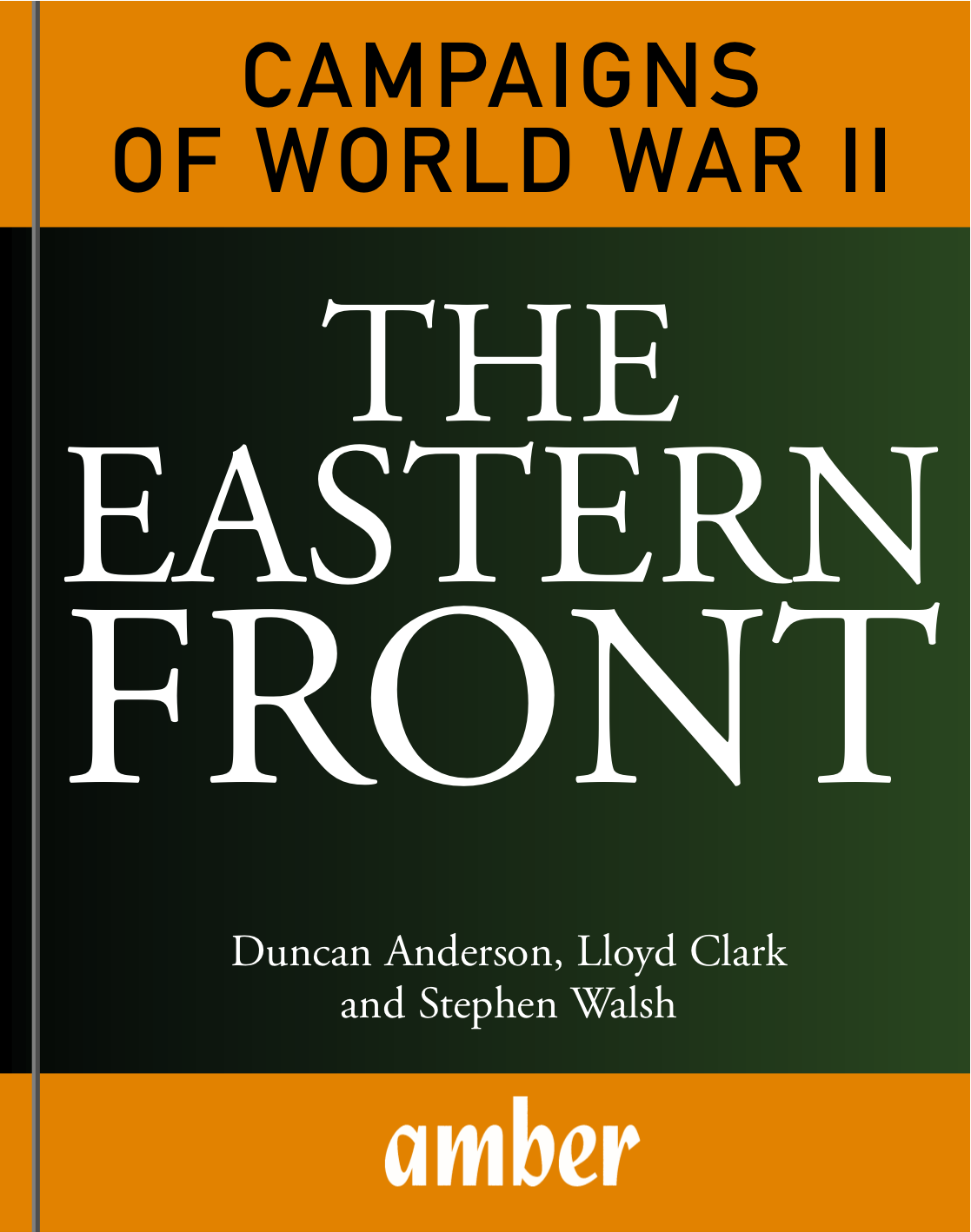 Campaigns of World War II: The Eastern Front By: Duncan Anderson, Lloyd Clark, Stephen Walsh