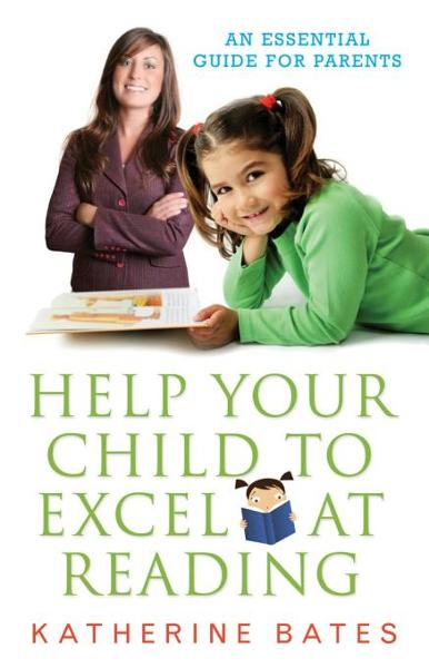 Help Your Child to Excel at Reading: An Essential Guide for Parents By: Bates, Katherine