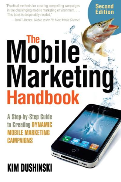 The Mobile Marketing Handbook: A Step-by-Step Guide to Creating Dynamic Mobile Marketing Campaigns By: Kim Dushinski