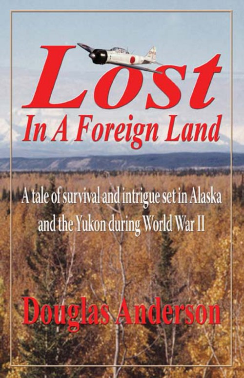 Lost in a Foreign Land: A tale of survival and intrigue in Alaska and the Yukon during World War II By: Douglas Anderson