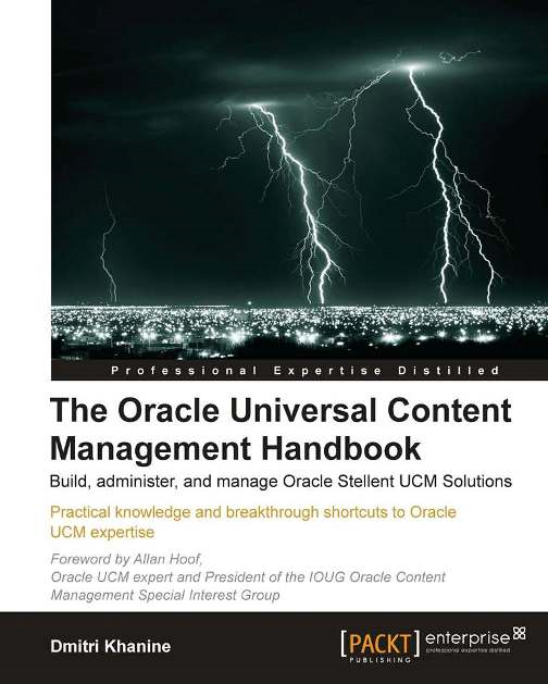 The Oracle Universal Content Management Handbook By: Dmitri Khanine