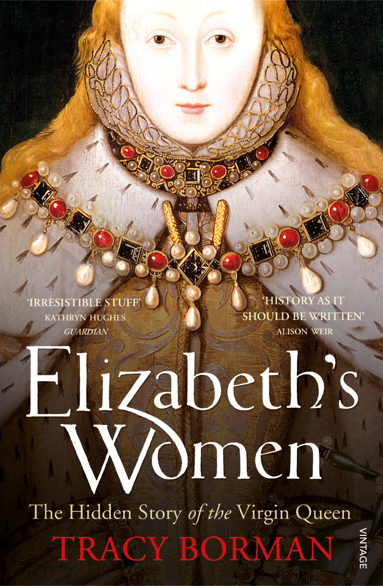 Elizabeth's Women The Hidden Story of the Virgin Queen