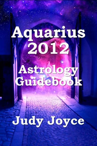 Aquarius 2012 Astrology Guidebook By: Judy Joyce