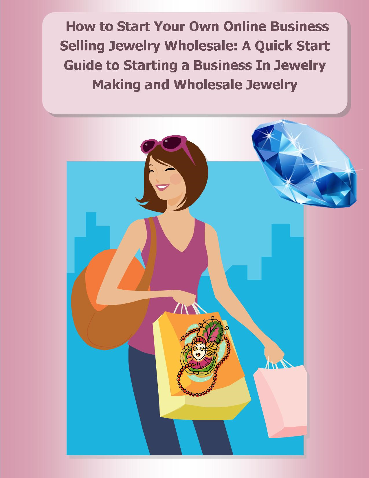 How to Start Your Own Online Business Selling Jewelry Wholesale: A Quick Start Guide Starting a Business In Jewelry Making and Wholesale Jewelry
