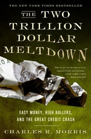 The Two Trillion Dollar Meltdown By: Charles R. Morris