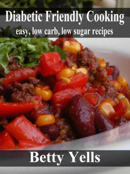 Diabetic Friendly Cooking: Easy low carb, low sugar recipes By: Betty Yells