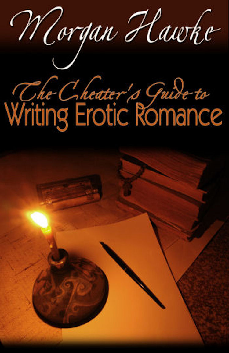 The Cheater's Guide to Writing Erotic Romance For Publication and Profit By: Morgan Hawke