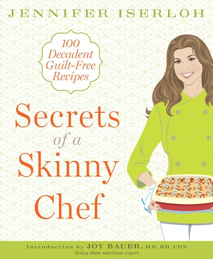Secrets of a Skinny Chef: 100 Decadent Guilt-Free Recipes