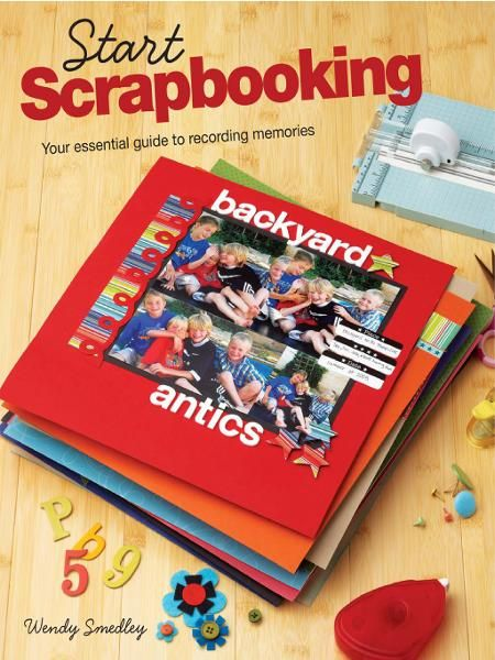 Start Scrapbooking: Your Essential Guide to Recording Memories By: Wendy Smedley