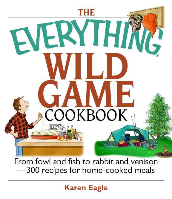 The Everything Wild Game Cookbook: From Fowl And Fish to Rabbit And Venison--300 Recipes for Home-co