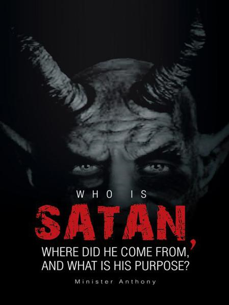 WHO IS SATAN, WHERE DID HE COME FROM, AND WHAT IS HIS PURPOSE? By: Minister Anthony